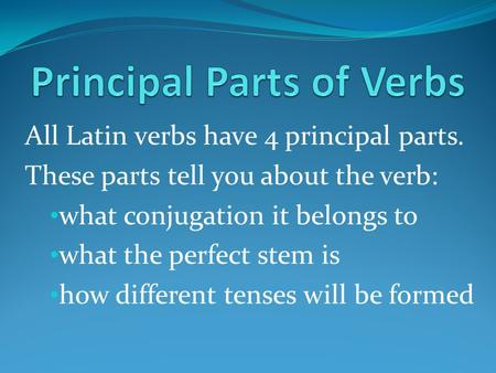 All Latin verbs have 4 principal parts. These parts tell you about the verb: what conjugation it belongs to what the perfect stem is how different tenses.