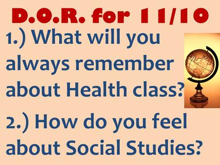 D.O.R. for 11/10 1.) What will you always remember about Health class? 2.) How do you feel about Social Studies?