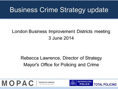 TOTAL POLICING Business Crime Strategy update London Business Improvement Districts meeting 3 June 2014 Rebecca Lawrence, Director of Strategy Mayor's.