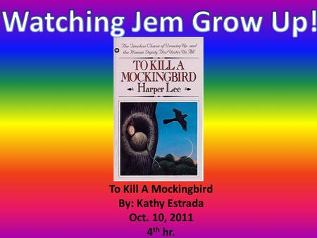 To Kill A Mockingbird By: Kathy Estrada Oct. 10, 2011 4 th hr.