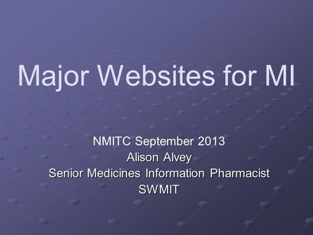 Major Websites for MI NMITC September 2013 Alison Alvey Senior Medicines Information Pharmacist SWMIT.