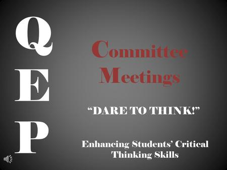 "C ommittee M eetings ""DARE TO THINK!"" QEPQEP Enhancing Students' Critical Thinking Skills."