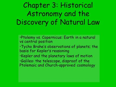 Chapter 3: Historical Astronomy and the Discovery of Natural Law Ptolemy vs. Copernicus: Earth <strong>in</strong> a natural vs central position Tycho Brahe's observations.