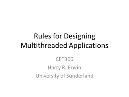 Rules for Designing Multithreaded Applications CET306 Harry R. Erwin University of Sunderland.