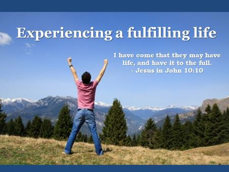 Experiencing a fulfilling life I have come that they may have life, and have it to the full. - Jesus in John 10:10.