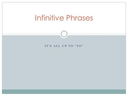 "IT'S ALL UP TO ""TO"" Infinitive Phrases. Infinitive  form of a verb that (generally) appears with the word TO in front of it, ACTS like a noun, adjective."