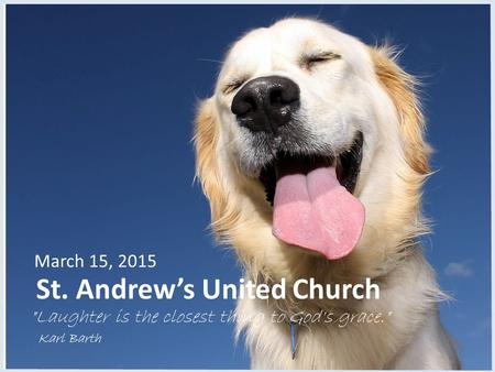 St. Andrew's United Church March 15, 2015 Laughter is the closest thing to God's grace. Karl Barth.