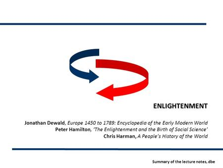 ENLIGHTENMENT Jonathan Dewald, Europe 1450 to 1789: Encyclopedia of the Early Modern World Peter Hamilton, 'The Enlightenment and the Birth of Social Science'