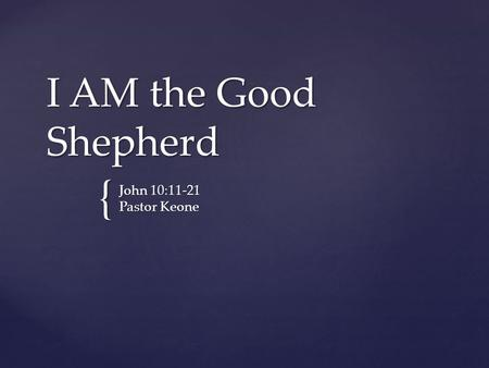 I AM the Good Shepherd John 10:11-21 Pastor Keone.