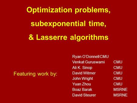 Optimization problems, subexponential time, & Lasserre algorithms Featuring work by: Ryan O'DonnellCMU Venkat GuruswamiCMU Ali K. SinopCMU David WitmerCMU.