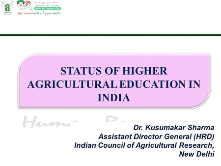Dr. Kusumakar Sharma Assistant Director General (HRD) Indian Council of Agricultural Research, New Delhi STATUS OF HIGHER AGRICULTURAL EDUCATION <strong>IN</strong> <strong>INDIA</strong>.