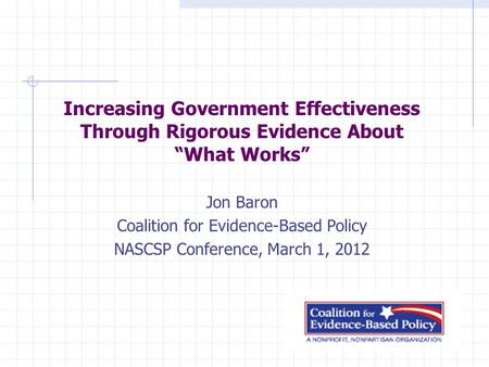 "Increasing Government Effectiveness Through Rigorous Evidence About ""What Works"" Jon Baron Coalition for Evidence-Based Policy NASCSP Conference, March."