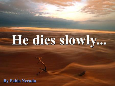 He dies slowly... By Pablo Neruda.