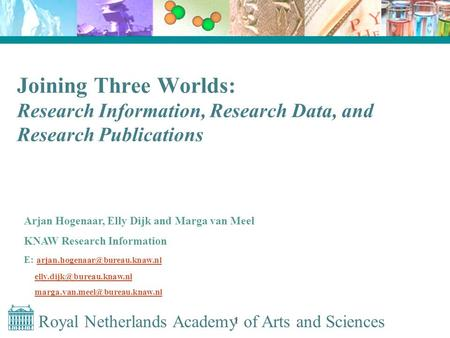 Royal Netherlands Academy of Arts and Sciences 1 Joining Three Worlds: Research Information, Research Data, and Research Publications Arjan Hogenaar, Elly.