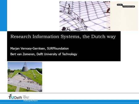 Challenge the future Delft University of Technology Research Information Systems, the Dutch way Marjan Vernooy-Gerritsen, SURFfoundation Bert van Zomeren,