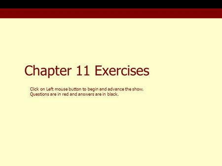 Chapter 11 Exercises Click on Left mouse button to begin and advance the show. Questions are in red and answers are in black.