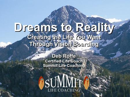 Dreams to Reality Creating the Life You Want Through Vision Boarding Deb Roffe Certified Life Coach Summit Life Coaching Deb Roffe Certified Life Coach.