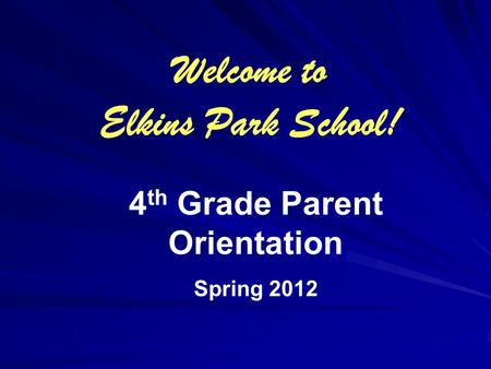 4 th Grade Parent Orientation Spring 2012 Welcome to Elkins Park School!