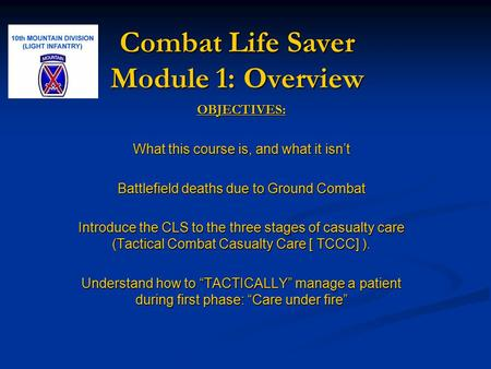 Combat Life Saver Module 1: Overview OBJECTIVES: What this course is, and what it isn't Battlefield deaths due to Ground Combat Introduce the CLS to the.
