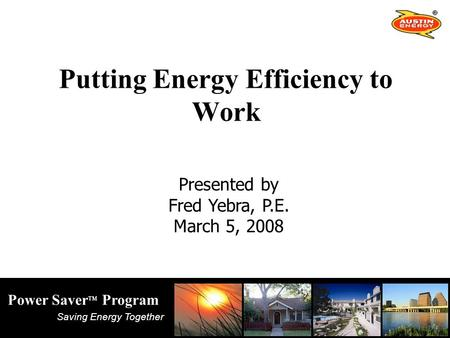 Saving Energy Together Power Saver TM Program Putting Energy Efficiency to Work Presented by Fred Yebra, P.E. March 5, 2008.