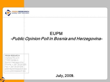 EUPM -Public Opinion Poll in Bosnia and Herzegovina- J ul y, 200 9. PRISM RESEARCH Maršala Tita 6/III 71000 Sarajevo Bosna i Hercegovina Phone: + 387 33.