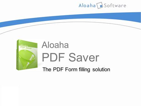 Aloaha PDF Saver The PDF Form filling solution. Presentation Outline  Introduction  Top Features  System Requirements  Usage Options  External User.