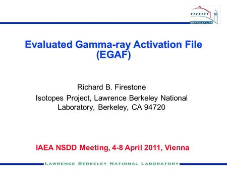 Evaluated Gamma-ray Activation File (EGAF) Richard B. Firestone Isotopes Project, Lawrence Berkeley National Laboratory, Berkeley, CA 94720 IAEA NSDD Meeting,