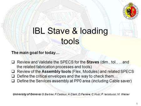 1 IBL Stave & loading tools University of Geneva: G.Barbier, F.Cadoux, A.Clark, D.Ferrère, C.Husi, P. Iacobucci, M. Weber The main goal for today…  Review.