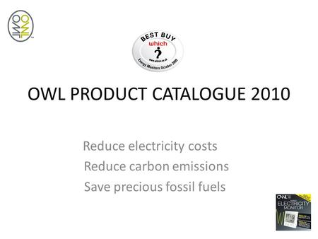 OWL PRODUCT CATALOGUE 2010 Reduce electricity costs Reduce carbon emissions Save precious fossil fuels.