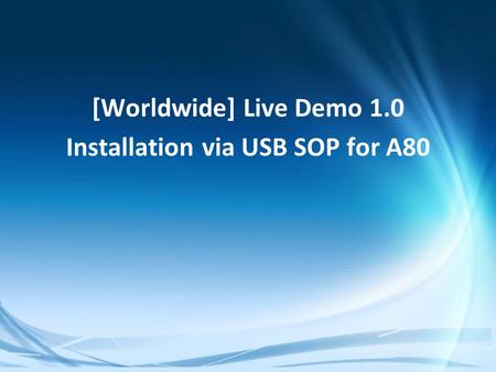 Confidential [Worldwide] Live Demo 1.0 Installation via USB SOP for A80.