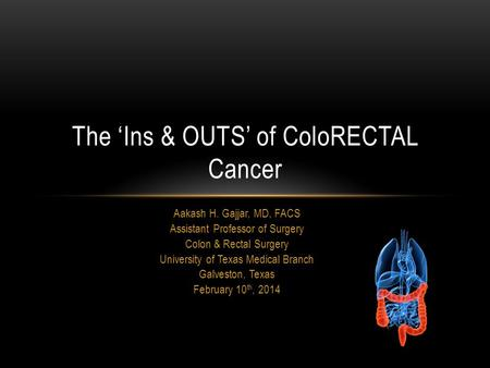 Aakash H. Gajjar, MD, FACS Assistant Professor of Surgery Colon & Rectal Surgery University of Texas Medical Branch Galveston, Texas February 10 th, 2014.