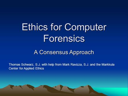 Ethics for Computer Forensics A Consensus Approach Thomas Schwarz, S.J. with help from Mark Ravizza, S.J. and the Markkula Center for Applied Ethics.