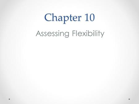 Chapter 10 Assessing Flexibility. Basics of Flexibility Flexibility is the ability of a joint, or series of joints, to move through a full range of motion.
