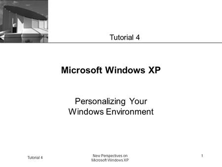 XP Tutorial 4 New Perspectives on Microsoft Windows XP 1 Microsoft Windows XP Personalizing Your Windows Environment Tutorial 4.