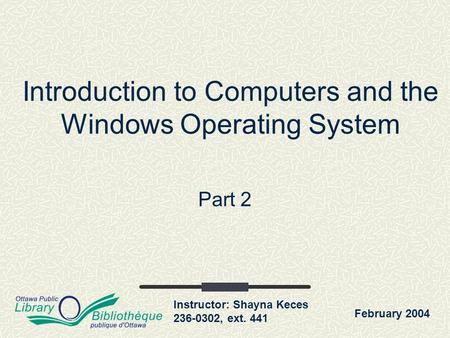Instructor: Shayna Keces 236-0302, ext. 441 Introduction to Computers and the Windows Operating System Part 2 February 2004.