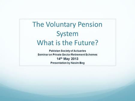 The Voluntary Pension System What is the Future? Pakistan Society of Actuaries Seminar on Private Sector Retirement Schemes 14 th May 2013 Presentation.