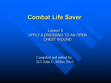 Combat Life Saver Lesson 5 APPLY A DRESSING TO AN OPEN CHEST WOUND Compiled and edited by, 2LT John C. Miller, PA-C.