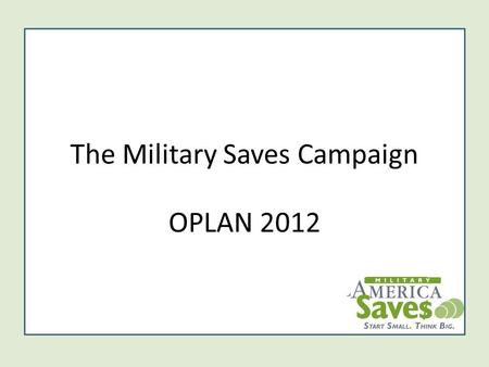 The Military Saves Campaign OPLAN 2012. 2 Social Marketing Campaign Military Saves is a DoD-wide financial readiness campaign to persuade military service.