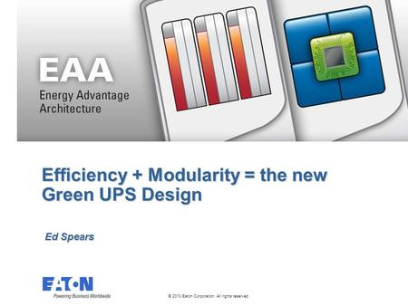 © 2010 Eaton Corporation. All rights reserved. Efficiency + Modularity = the new Green UPS Design Ed Spears.