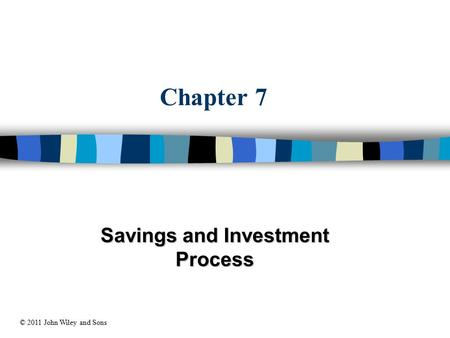 Chapter 7 Savings and Investment Process © 2011 John Wiley and Sons.
