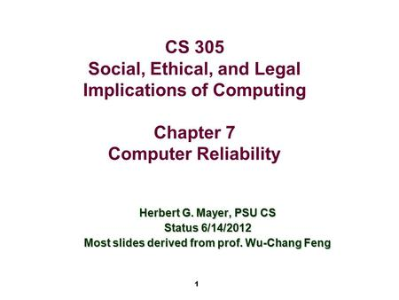 1 CS 305 Social, Ethical, and Legal Implications of Computing Chapter 7 Computer Reliability Herbert G. Mayer, PSU CS Status 6/14/2012 Most slides derived.