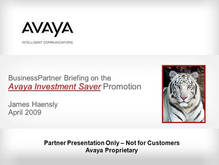 BusinessPartner Briefing on the Avaya Investment Saver Promotion James Haensly April 2009 Partner Presentation Only – Not for Customers Avaya Proprietary.