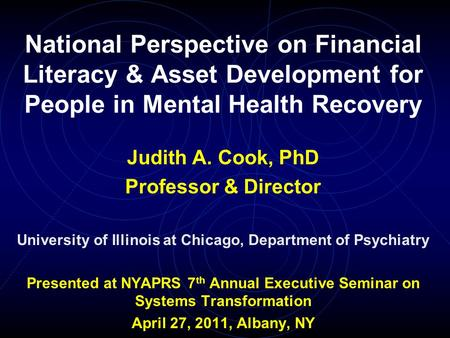 National Perspective on Financial Literacy & Asset Development for People in Mental Health Recovery Judith A. Cook, PhD Professor & Director University.