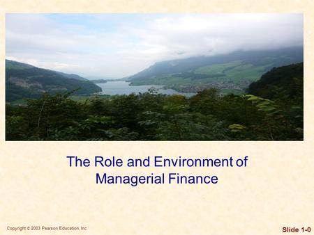 Copyright © 2003 Pearson Education, Inc. Slide 1-0 The Role and Environment of Managerial Finance.