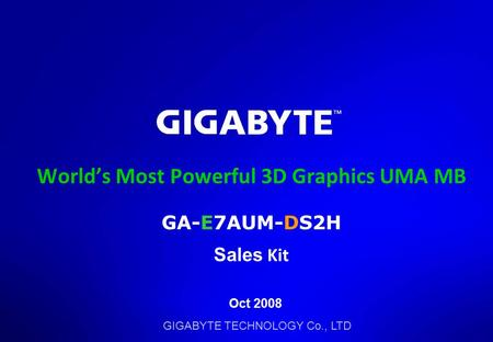 GIGABYTE TECHNOLOGY Co., LTD World's Most Powerful 3D Graphics UMA MB GA-E7AUM-DS2H Sales Kit Oct 2008.