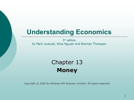 1 Understanding Economics Chapter 13 Money Copyright © 2005 by McGraw-Hill Ryerson Limited. All rights reserved. 3 rd edition by Mark Lovewell, Khoa Nguyen.