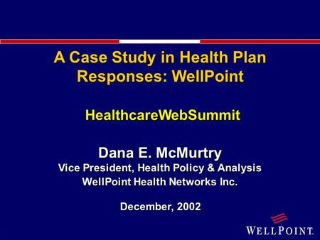 1 HealthcareWebSummit December, 2002 Dana E. McMurtry Vice President, Health Policy & Analysis WellPoint Health Networks Inc. A Case Study in Health Plan.