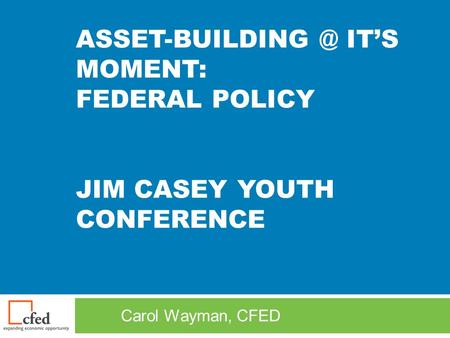 IT'S MOMENT: FEDERAL POLICY JIM CASEY YOUTH CONFERENCE Carol Wayman, CFED.
