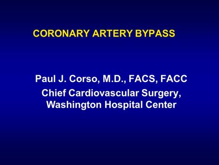 <strong>CORONARY</strong> ARTERY BYPASS Paul J. Corso, M.D., FACS, FACC Chief Cardiovascular Surgery, Washington Hospital Center.