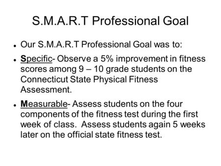 S.M.A.R.T Professional Goal Our S.M.A.R.T Professional Goal was to: Specific- Observe a 5% improvement in fitness scores among 9 – 10 grade students on.
